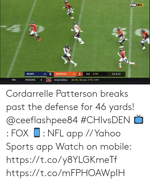 Memes, Nfl, and Sports: FOX NFL  BEARS  BRONCOS  3rd  5:56  1st & 10  0-1  0-1  1E Andy Dalton  NFL  PASSING  4  26/42, 311 yds, 2 TD, 1 INT Cordarrelle Patterson breaks past the defense for 46 yards! @ceeflashpee84 #CHIvsDEN  📺: FOX 📱: NFL app // Yahoo Sports app Watch on mobile: https://t.co/y8YLGKmeTf https://t.co/mFPHOAWpIH