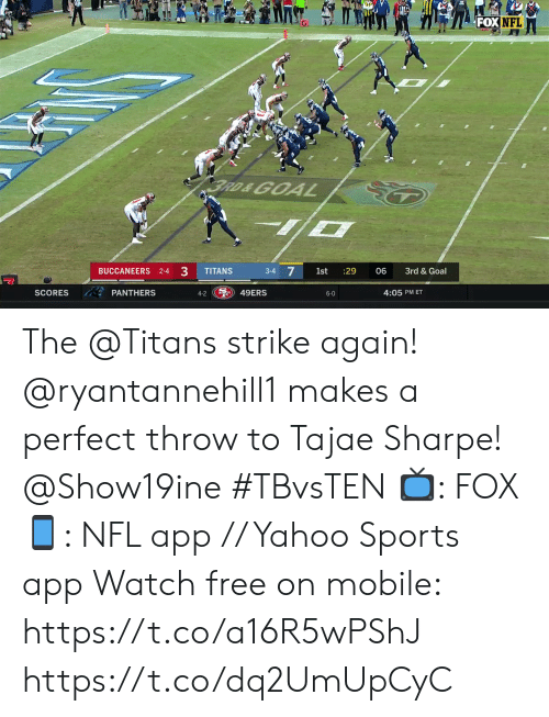 Memes, Nfl, and Sports: FOX NFL  BRD&GOA  BUCCANEERS 2-4 3  3-4 7  TITANS  1st  :29  06  3rd & Goal  S49ERS  PANTHERS  SCORES  4:05 PM ET  4-2  6-0 The @Titans strike again!  @ryantannehill1 makes a perfect throw to Tajae Sharpe! @Show19ine #TBvsTEN  📺: FOX 📱: NFL app // Yahoo Sports app Watch free on mobile: https://t.co/a16R5wPShJ https://t.co/dq2UmUpCyC
