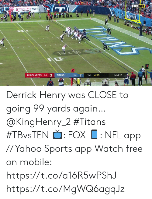 Derrick Henry: FOX NFL  LHOCIAL CATCH 1C0  NS  &10  1st & 10  4:30  1st  3-4  33  TITANS  BUCCANEERS 2-4 Derrick Henry was CLOSE to going 99 yards again… @KingHenry_2 #Titans #TBvsTEN  📺: FOX 📱: NFL app // Yahoo Sports app Watch free on mobile: https://t.co/a16R5wPShJ https://t.co/MgWQ6agqJz