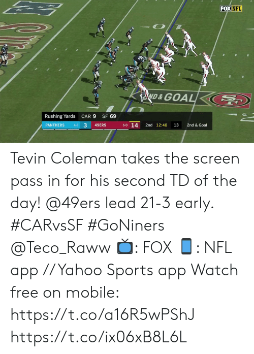 rushing: FOX NFL  ND&GOAL  SF 69  Rushing Yards  CAR 9  33  6-0 14  PANTHERS  2nd 12:48  2nd & Goal  4-2  49ERS  13 Tevin Coleman takes the screen pass in for his second TD of the day!  @49ers lead 21-3 early. #CARvsSF #GoNiners @Teco_Raww  📺: FOX 📱: NFL app // Yahoo Sports app Watch free on mobile: https://t.co/a16R5wPShJ https://t.co/ix06xB8L6L