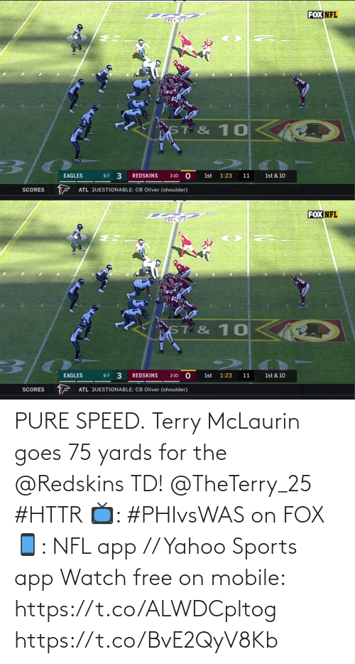 Philadelphia Eagles: FOX NFL  ST & 10  3/0  3  EAGLES  REDSKINS  6-7  1st  1:23  11  1st & 10  3-10  ATL QUESTIONABLE: CB Oliver (shoulder)  SCORES   FOX NFL  TR F  ST & 10  1st & 10  6-7 3  EAGLES  REDSKINS  1st  1:23  11  3-10  ATL QUESTIONABLE: CB Oliver (shoulder)  SCORES PURE SPEED.  Terry McLaurin goes 75 yards for the @Redskins TD! @TheTerry_25 #HTTR  📺: #PHIvsWAS on FOX 📱: NFL app // Yahoo Sports app Watch free on mobile: https://t.co/ALWDCpltog https://t.co/BvE2QyV8Kb