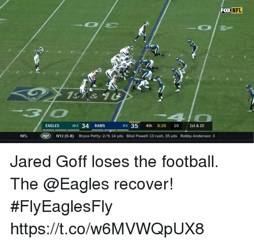 Robby: FOX NFL  t.  7&  EAGLES 10-2 34 RAMS  9-3 35 4th 8:26 10 1st & 10  NFL  g)  NVJ (5-8)  Bryce Petty: 2/9, 14 yds  Bilal Powell: 13 rush, 35 yds  Robby Anderson: 3 Jared Goff loses the football.  The @Eagles recover! #FlyEaglesFly https://t.co/w6MVWQpUX8