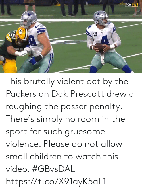 Children, Nfl, and Sports: FOX NFL This brutally violent act by the Packers on Dak Prescott drew a roughing the passer penalty. There's simply no room in the sport for such gruesome violence. Please do not allow small children to watch this video. #GBvsDAL https://t.co/X91ayK5aF1