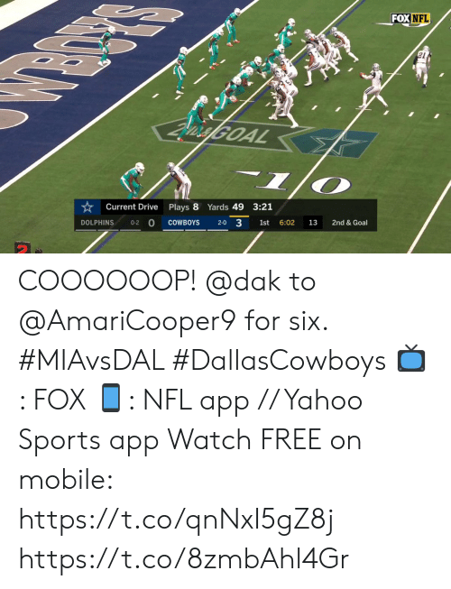 Dallas Cowboys, Memes, and Nfl: FOX NFL  vielGOAL  Current Drive  Plays 8 Yards 49 3:21  2-0 3  0-2 0  COWBOYS  2nd & Goal  DOLPHINS  1st  6:02  13 COOOOOOP! @dak to @AmariCooper9 for six. #MIAvsDAL #DallasCowboys  📺: FOX 📱: NFL app // Yahoo Sports app Watch FREE on mobile: https://t.co/qnNxI5gZ8j https://t.co/8zmbAhl4Gr