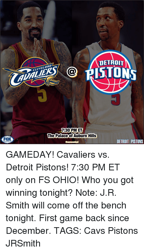 Come Off The Bench: FOX  SPORTS  AUD  DETROIT  VELAND  7:30 PM ET  The Palace of Auburn Hills  DETROIT PISTONS GAMEDAY! Cavaliers vs. Detroit Pistons! 7:30 PM ET only on FS OHIO! Who you got winning tonight? Note: J.R. Smith will come off the bench tonight. First game back since December. TAGS: Cavs Pistons JRSmith