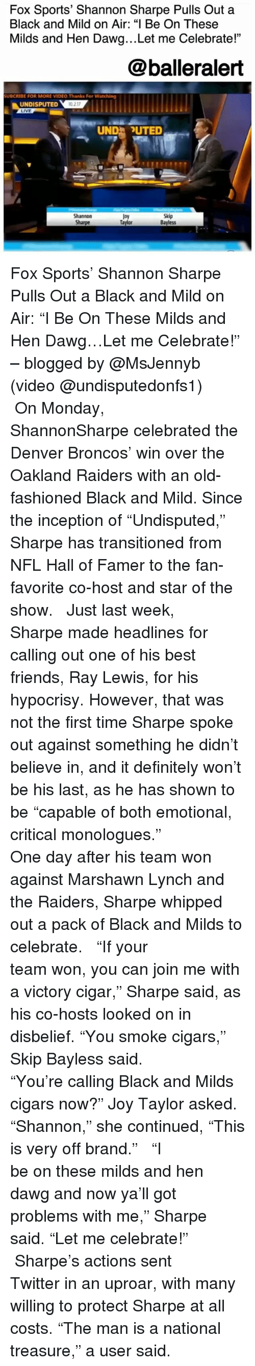 "Definitely, Denver Broncos, and Friends: Fox Sports' Shannon Sharpe Pulls Out a  Black and Mild on Air: ""I Be On These  Milds and Hen Dawg...Let me Celebrate!""  @balleralert  UBCRIBE FOR MORE VIDEO.Thanks For Watching  UNDISPUTED  LIVE  0 217  UND UTED  Shannon  Sharpe  Joy  Taylor  Skip  Bayless Fox Sports' Shannon Sharpe Pulls Out a Black and Mild on Air: ""I Be On These Milds and Hen Dawg…Let me Celebrate!"" – blogged by @MsJennyb (video @undisputedonfs1) ⠀⠀⠀⠀⠀⠀⠀ ⠀⠀⠀⠀⠀⠀⠀ On Monday, ShannonSharpe celebrated the Denver Broncos' win over the Oakland Raiders with an old-fashioned Black and Mild. Since the inception of ""Undisputed,"" Sharpe has transitioned from NFL Hall of Famer to the fan-favorite co-host and star of the show. ⠀⠀⠀⠀⠀⠀⠀ ⠀⠀⠀⠀⠀⠀⠀ Just last week, Sharpe made headlines for calling out one of his best friends, Ray Lewis, for his hypocrisy. However, that was not the first time Sharpe spoke out against something he didn't believe in, and it definitely won't be his last, as he has shown to be ""capable of both emotional, critical monologues."" ⠀⠀⠀⠀⠀⠀⠀ ⠀⠀⠀⠀⠀⠀⠀ One day after his team won against Marshawn Lynch and the Raiders, Sharpe whipped out a pack of Black and Milds to celebrate. ⠀⠀⠀⠀⠀⠀⠀ ⠀⠀⠀⠀⠀⠀⠀ ""If your team won, you can join me with a victory cigar,"" Sharpe said, as his co-hosts looked on in disbelief. ""You smoke cigars,"" Skip Bayless said. ⠀⠀⠀⠀⠀⠀⠀ ⠀⠀⠀⠀⠀⠀⠀ ""You're calling Black and Milds cigars now?"" Joy Taylor asked. ""Shannon,"" she continued, ""This is very off brand."" ⠀⠀⠀⠀⠀⠀⠀ ⠀⠀⠀⠀⠀⠀⠀ ""I be on these milds and hen dawg and now ya'll got problems with me,"" Sharpe said. ""Let me celebrate!"" ⠀⠀⠀⠀⠀⠀⠀ ⠀⠀⠀⠀⠀⠀⠀ Sharpe's actions sent Twitter in an uproar, with many willing to protect Sharpe at all costs. ""The man is a national treasure,"" a user said."