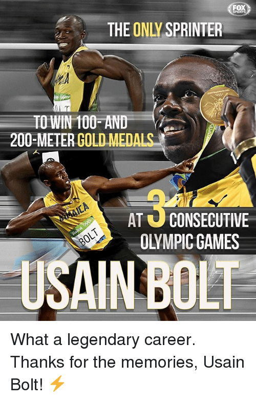 Anaconda, Bailey Jay, and Memes: FOX  THE ONLY SPRINTER  TO WIN 100 AND  200-METERGOLD MEDA  AT U CONSECUTIVE  OLYMPIC GAMES  USAIN BOLT What a legendary career. Thanks for the memories, Usain Bolt! ⚡️