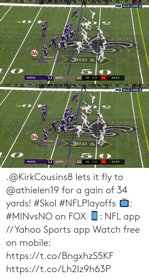 fly: FOX WILD CARD  04  3RD &  13  10  VIKINGS  SAINTS  3rd  6:15  04  3rd & 9  7   FOX WILD CARD  04  3RD & 9  VIKINGS  13  10  3rd & 9  SAINTS  3rd  6:15  04 .@KirkCousins8 lets it fly to @athielen19 for a gain of 34 yards! #Skol #NFLPlayoffs  📺: #MINvsNO on FOX 📱: NFL app // Yahoo Sports app Watch free on mobile: https://t.co/BngxhzS5KF https://t.co/Lh2Iz9h63P