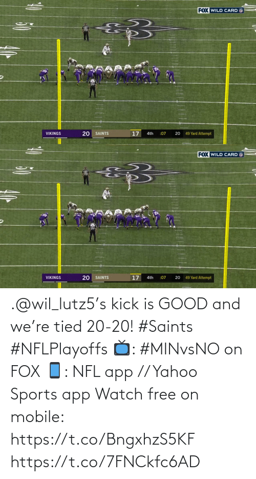 New Orleans Saints: FOX WILD CARD  20  17  49 Yard Attempt  VIKINGS  SAINTS  4th  :07   FOX WILD CARD  17  49 Yard Attempt  VIKINGS  SAINTS  :07  20  4th  20 .@wil_lutz5's kick is GOOD and we're tied 20-20! #Saints #NFLPlayoffs  📺: #MINvsNO on FOX 📱: NFL app // Yahoo Sports app Watch free on mobile: https://t.co/BngxhzS5KF https://t.co/7FNCkfc6AD