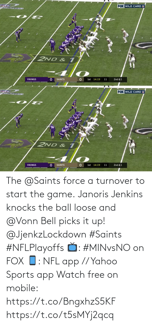 The Game: FOX WILD CARD  2ND & 1  VIKINGS  SAINTS  1st 14:19  11  2nd & 1   FOX WILD CARD  2ND & 1  VIKINGS  SAINTS  1st 14:19  11  2nd & 1 The @Saints force a turnover to start the game.  Janoris Jenkins knocks the ball loose and @Vonn Bell picks it up! @JjenkzLockdown #Saints #NFLPlayoffs  📺: #MINvsNO on FOX 📱: NFL app // Yahoo Sports app Watch free on mobile: https://t.co/BngxhzS5KF https://t.co/t5sMYj2qcq