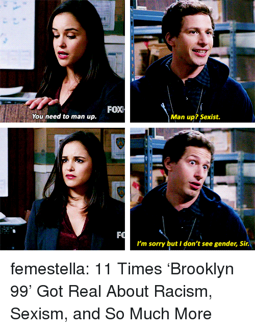 Racism, Sorry, and Target: FOX  You need to man up.  Man up? Sexist.  I'm sorry but I don't see gender, Sir. femestella: 11 Times 'Brooklyn 99' Got Real About Racism, Sexism, and So Much More