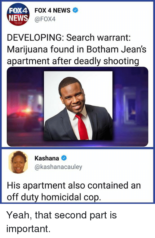 News Fox: FOX4  NEWS  FOX 4 NEWS  @FOX4  DEVELOPING: Search warrant:  Marijuana found in Botham Jean's  apartment after deadly shooting  Kashana  @kashanacauley  His apartment also contained an  off duty homicidal cop Yeah, that second part is important.
