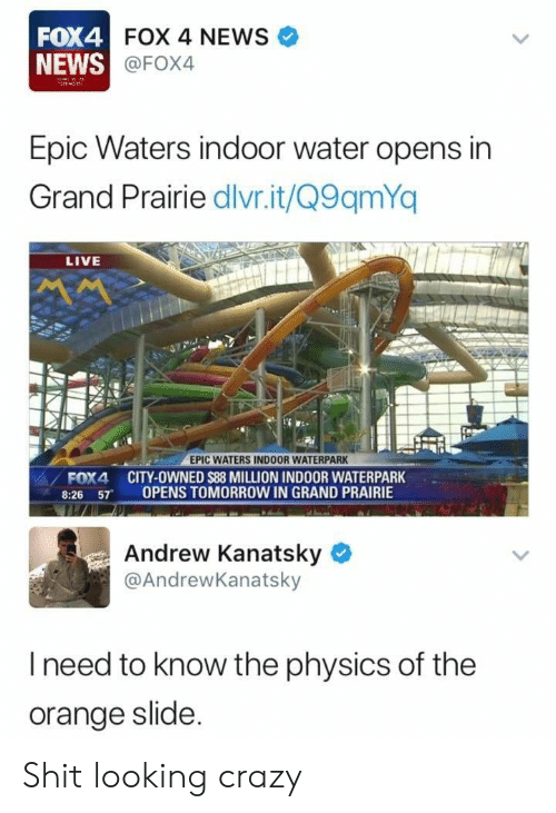 News Fox: FOX4  NEWS  FOX 4 NEWS  @FOX4  Epic Waters indoor water opens in  Grand Prairie dlivr.it/Q9qmYq  LIVE  EPIC WATERS INDOOR WATERPARK  FOX4 CITY-OWNED $88 MILLION INDOOR WATERPARK  8:26 57 OPENS TOMORROW IN GRAND PRAIRIE  Andrew Kanatsky  @AndrewKanatsky  l need to know the physics of the  orange slide Shit looking crazy