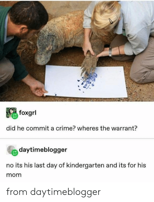 Last Day: foxgrl  did he commit a crime? wheres the warrant?  daytimeblogger  no its his last day of kindergarten and its for his  mom from daytimeblogger