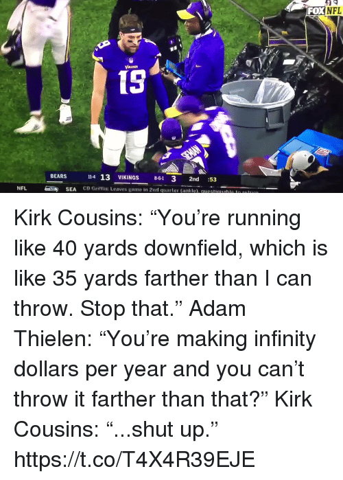 """Kirk Cousins, Nfl, and Shut Up: FOXNFL  15  14 13 VIKINGS 8-61 3 2nd :53  CB Griffin: Leaves game in 2nd quarter (ankle). questuualle le r  BEARS  NFL  SEA Kirk Cousins: """"You're running like 40 yards downfield, which is like 35 yards farther than I can throw. Stop that.""""  Adam Thielen: """"You're making infinity dollars per year and you can't throw it farther than that?""""  Kirk Cousins: """"...shut up.""""  https://t.co/T4X4R39EJE"""