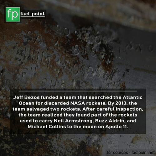 Jeff Bezos, Memes, and Nasa: fp  fact point  Jeff Bezos funded a team that searched the Atlantic  Ocean for discarded NASA rockets. By 2013, the  team salvaged two rockets. After careful inspection,.  the team realized they found part of the rockets  used to carry Neil Armstrong. Buzz Aldrin, and  Michael Collins to the moon on Apollo 11  for sources - factpoint.net