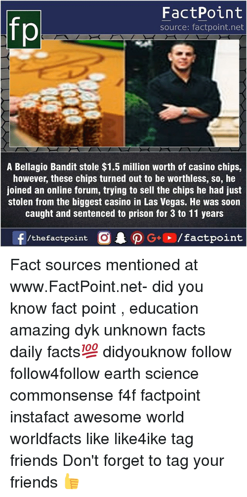 Facts, Friends, and Memes: fp  FactPoint  source: factpoint.net  A Bellagio Bandit stole $1.5 million worth of casino chips,  however, these chips turned out to be worthless, so, he  joined an online forum, trying to sell the chips he had just  stolen from the biggest casino in Las Vegas. He was soon  caught and sentenced to prison for 3 to 11 years Fact sources mentioned at www.FactPoint.net- did you know fact point , education amazing dyk unknown facts daily facts💯 didyouknow follow follow4follow earth science commonsense f4f factpoint instafact awesome world worldfacts like like4ike tag friends Don't forget to tag your friends 👍