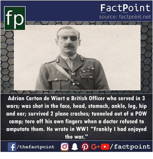 """Doctor, Head, and Memes: fp  FactPoint  source: factpoint.net  Adrian Carton de Wiart a British Officer who served in3  wars; was shof in the face, head, stomach, ankle, leg, hip  and ear; survived 2 plane crashes; tunneled out of a POW  camp; tore off his own fingers when a doctor refused to  amputate them. He wrote in WW1 """"Frankly I had enjoyed  the war."""""""""""