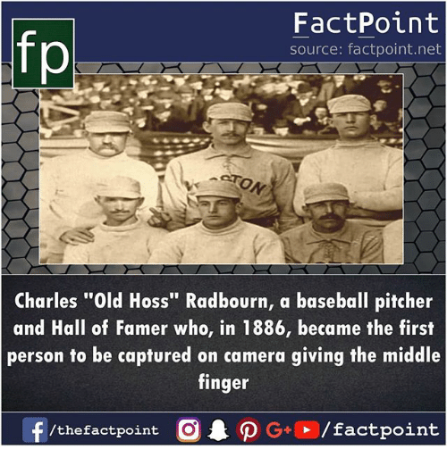 "Baseball, Memes, and Camera: fp  FactPoint  source: factpoint.net  Charles ""Old Hoss"" Radbourn, a baseball pitcher  and Hall of Famer who, in 1886, became the first  person to be captured on camera giving the middle  finger"