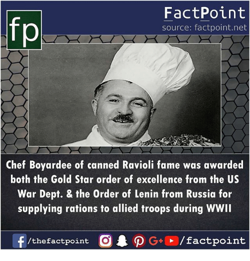 Memes, Chef, and Russia: fp  FactPoint  source: factpoint.net  Chef Boyardee of canned Ravioli fame was awarded  both the Gold Star order of excellence from the US  War Dept, & the Order of Lenin from Russia for  supplying rations to allied troops during WWII  /thefactpoint