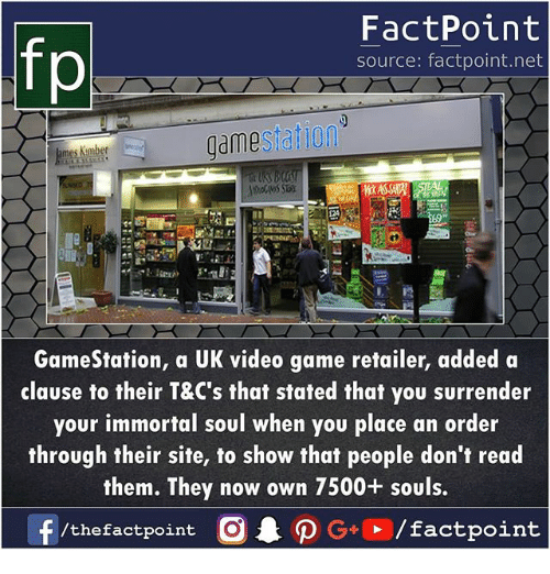 Memes, Game, and Video: fp  FactPoint  source: factpoint.net  gamestatiom  GameStation, a UK video game retailer, added a  clause to their T&C's that stated that you surrender  your immortal soul when you place an order  through their site, to show that people don't read  them. They now own 7500+ souls.