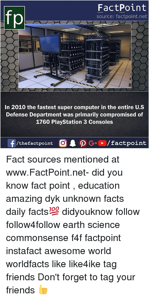 Facts, Friends, and Memes: fp  FactPoint  source: factpoint.net  In 2010 the fastest super computer in the entire U.S  Defense Department was primarily compromised of  1760 PlayStation 3 Consoles Fact sources mentioned at www.FactPoint.net- did you know fact point , education amazing dyk unknown facts daily facts💯 didyouknow follow follow4follow earth science commonsense f4f factpoint instafact awesome world worldfacts like like4ike tag friends Don't forget to tag your friends 👍