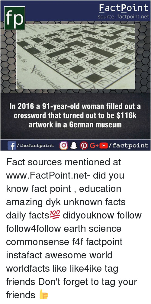 Facts, Friends, and Memes: fp  FactPoint  source: factpoint.net  In 2016 a 91-year-old woman filled out a  crossword that turned out to be $116k  artwork in a German museum  /thefactpoint C Fact sources mentioned at www.FactPoint.net- did you know fact point , education amazing dyk unknown facts daily facts💯 didyouknow follow follow4follow earth science commonsense f4f factpoint instafact awesome world worldfacts like like4ike tag friends Don't forget to tag your friends 👍