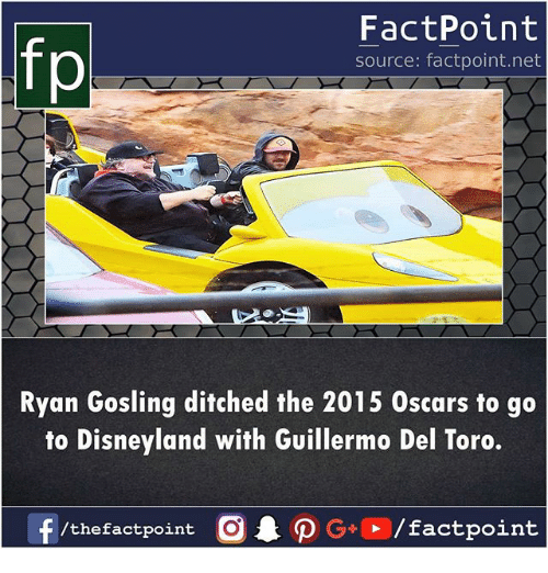 Disneyland, Memes, and Oscars: fp  FactPoint  source: factpoint.net  Ryan Gosling ditched the 2015 Oscars to go  to Disneyland with Guillermo Del Toro.  f/thefactpoint O·P G-E /factpoint