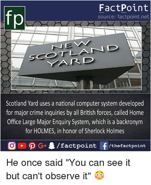 """home office: fp  FactPoint  source: factpoint.net  Scotland Yard uses a national computer system developed  for major crime inquiries by all British forces, called Home  Office Large Major Enquiry System, which is a backronym  for HOLMES, in honor of Sherlock Holmes He once said """"You can see it but can't observe it"""" 😳"""