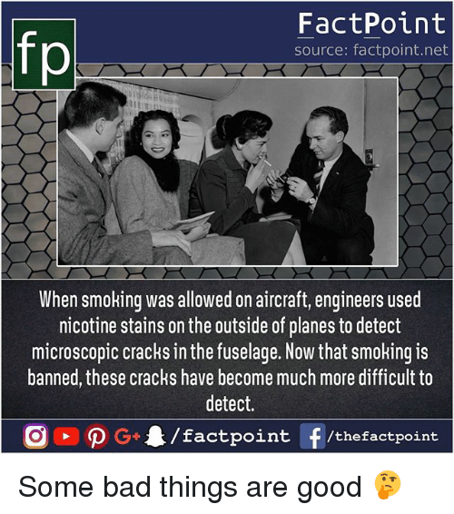 Bad, Memes, and Smoking: fp  FactPoint  source: factpoint.net  When smoking was allowed on aircraft, engineers userd  nicotine stains on the outside of planes to detect  microscopic cracks in the fuselage. Now that smoking is  banned, these cracks have become much more difficult to  detect.  tpoint /thefactpoint Some bad things are good 🤔