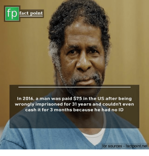 Memes, No Id, and 🤖: fp  Pfact point  In 2016, a man was paid $75 in the US after being  wrongly imprisoned for 31 years and couldn't even  cash it for 3 months because he had no ID  for sources factpoint.net