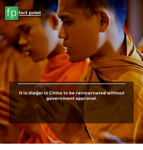 Memes, China, and Government: fp  Pfact point  It is illegal in China to be reincarnated without  government approval.  for sources - facipoint ne