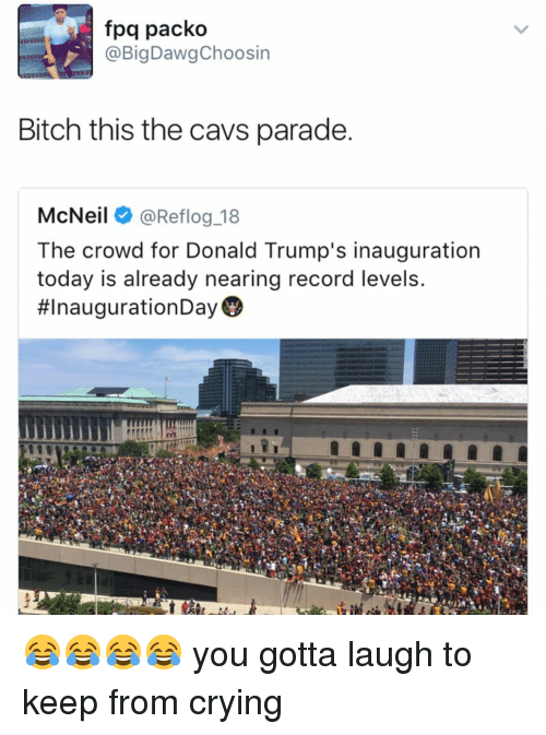 Donald Trump Inauguration: fpq packo  BigDawgChoosin  Bitch this the cavs parade.  McNeil  @Reflog 18  The crowd for Donald Trump's inauguration  today is already nearing record levels.  😂😂😂😂 you gotta laugh to keep from crying