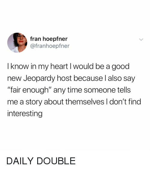 """Jeopardy, Good, and Heart: fran hoepfn  @franhoepfner  I know in my heart I would be a good  new Jeopardy host because l also say  """"fair enough"""" any time someone tells  me a story about themselves I don't find  interesting DAILY DOUBLE"""