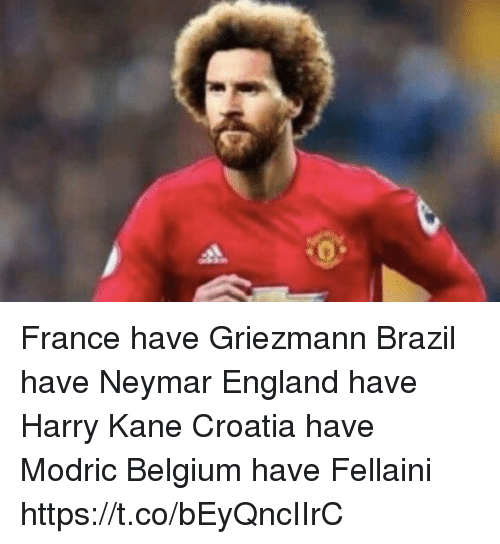 fellaini: France have Griezmann Brazil have Neymar  England have Harry Kane Croatia have Modric  Belgium have Fellaini https://t.co/bEyQncIIrC