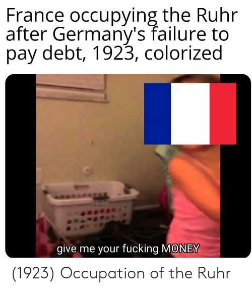 occupation: France occupying the Ruhr  after Germany's failure to  pay debt, 1923, colorized  give me your fucking MONEY (1923) Occupation of the Ruhr