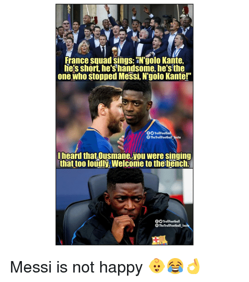 "Memes, Singing, and Squad: france squad sings: N'golo Kante,  he's short, he's handsome, he's the  one who stopped Messi, N'golo Kante!""  O TrollFootba  eTheTrollFootball-Insta  heard that Ousmane,you were singing  that too loudly. Welcome to the bench.  OOTrollFootball  TheTrollFootball_Ins  FCB Messi is not happy 👶😂👌"