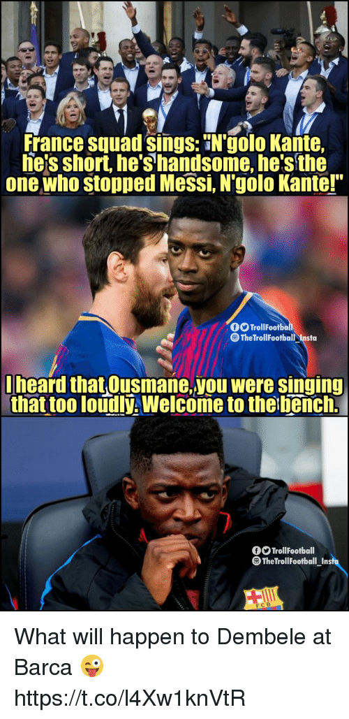 "Football, Memes, and Singing: France squad sings: N'golo Kante,  he'sshort, he's handsome, he's the  one who stopped Messi, N'golo Kante!""  TrollFootbo  The TrollFootball Insta  lheard that Ousmane,you were singing  that too loudlý, Welcome to the bench.  TrollFootball  The Troll Football Insfu  FCB What will happen to Dembele at Barca 😜 https://t.co/l4Xw1knVtR"