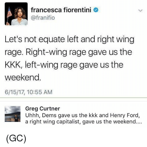 Henry Ford: francesca fiorentini  @fran ifio  Let's not equate left and right wing  rage. Right-wing rage gave us the  KKK, left-wing rage gave us the  weekend  6/15/17, 10:55 AM  Greg Curtner  Uhhh, Dems gave us the kkk and Henry Ford,  a right wing capitalist, gave us the weekend.... (GC)