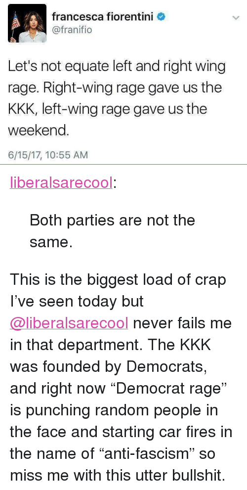 """Kkk, Tumblr, and Blog: francesca fiorentini  @franifio  Let's not equate left and right wing  rage. Right-wing rage gave us the  KKK, left-wing rage gave us the  weekend.  6/15/17, 10:55 AM <p><a href=""""http://liberalsarecool.com/post/162101280682/both-parties-are-not-the-same"""" class=""""tumblr_blog"""">liberalsarecool</a>:</p>  <blockquote><p>Both parties are not the same.</p></blockquote>  This is the biggest load of crap I've seen today but <a class=""""tumblelog"""" href=""""https://tmblr.co/m6qlrFksUahNDyMIT6BGChg"""">@liberalsarecool</a> never fails me in that department. The KKK was founded by Democrats, and right now """"Democrat rage"""" is punching random people in the face and starting car fires in the name of """"anti-fascism"""" so miss me with this utter bullshit."""