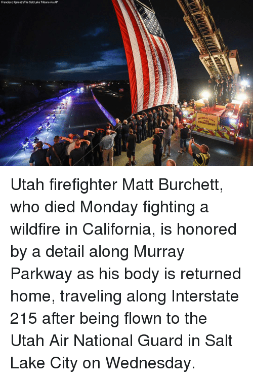 Memes, California, and Home: Francisco Kjolseth/The Salt Lake Tribune via AP  7'1 Utah firefighter Matt Burchett, who died Monday fighting a wildfire in California, is honored by a detail along Murray Parkway as his body is returned home, traveling along Interstate 215 after being flown to the Utah Air National Guard in Salt Lake City on Wednesday.