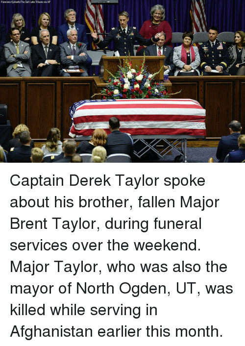 Memes, Afghanistan, and The Weekend: Francisco Kjolseth/The Salt Lake Tribune via AP Captain Derek Taylor spoke about his brother, fallen Major Brent Taylor, during funeral services over the weekend. Major Taylor, who was also the mayor of North Ogden, UT, was killed while serving in Afghanistan earlier this month.