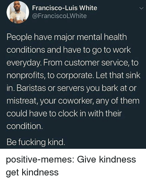 Clock In: Francisco-Luis White  @FranciscoLWhite  People have major mental health  conditions and have to go to work  everyday. From customer service, to  nonprofits, to corporate. Let that sink  in. Baristas or servers you bark at or  mistreat, your coworker, any of them  could have to clock in with their  condition  Be fucking kind positive-memes:  Give kindness get kindness