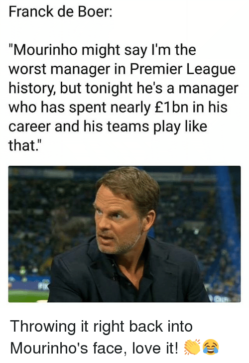 "Love, Memes, and Premier League: Franck de Boer:  ""Mourinho might say l'm the  worst manager in Premier League  history, but tonight he's a manager  who has spent nearly £1bn in his  career and his teams play like  that."" Throwing it right back into Mourinho's face, love it! 👏😂"