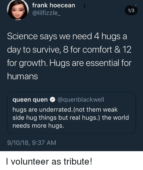 Quen: frank hoecean  @lilfizzle_  1/3  Science says we need 4 hugs a  day to survive, 8 for comfort & 12  for growth. Hugs are essential for  humans  queen quen @quenblackwell  hugs are underrated. (not them weak  side hug things but real hugs.) the world  needs more hugs.  9/10/18, 9:37 AM I volunteer as tribute!