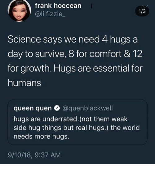 Quen: frank hoecean  @lilfizzle_  1/3  Science says we need 4 hugs a  day to survive, 8 for comfort & 12  for growth. Hugs are essential for  humans  queen quen @quenblackwell  hugs are underrated. (not them weak  side hug things but real hugs.) the world  needs more hugs.  9/10/18, 9:37 AM