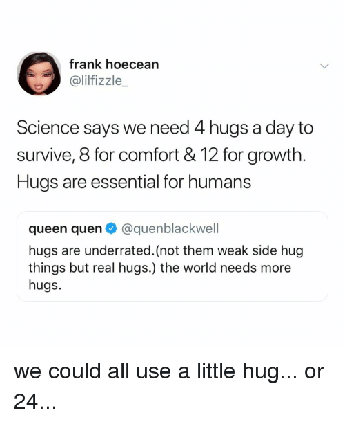 Quen: frank hoecean  @lilfizzle_  Science says we need 4 hugs a day to  survive, 8 for comfort &12 for growth.  Hugs are essential for humans  queen quen @quenblackwell  hugs are underrated. (not them weak side hug  things but real hugs.) the world needs more  hugs. we could all use a little hug... or 24...