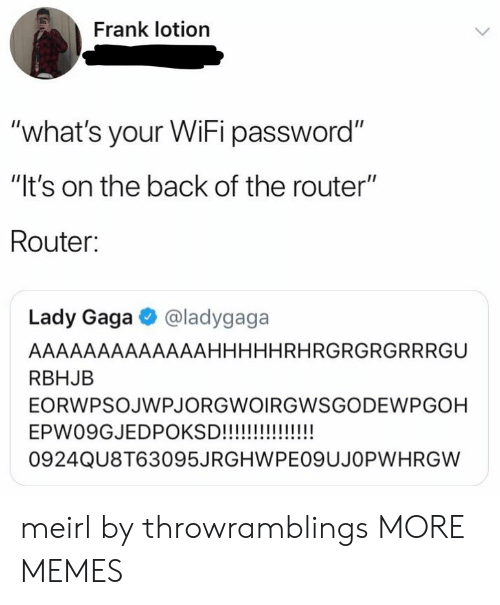 "Lady Gaga: Frank lotion  ""what's your WiFi password""  ""It's on the back of the router""  Router:  Lady Gaga @ladygaga  AAAAAAAAAAAAAHHHHHRHRGRGRGRRRGU  RBHJB  EORWPSOJWPJORGWOIRGWSGODEWPGOH  0924QU8T63095JRGHWPEO9UJOPWHRGW meirl by throwramblings MORE MEMES"