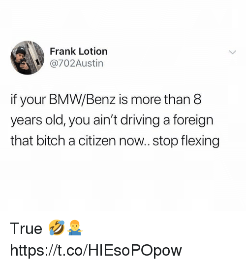 benz: Frank Lotiorn  @702Austin  if your BMW/Benz is more than 8  years old, you ain't driving a foreign  that bitch a citizen now.. stop flexing True 🤣🤷‍♂️ https://t.co/HIEsoPOpow