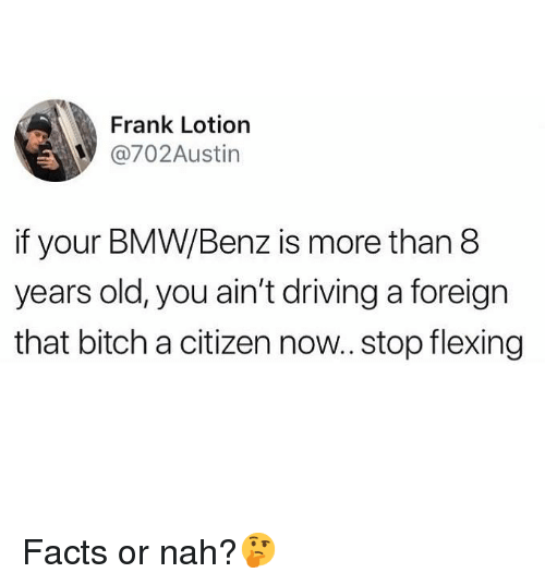 benz: Frank Lotiorn  @702Austin  if your BMW/Benz is more than 8  years old, you ain't driving a foreign  that bitch a citizen now.. stop flexing Facts or nah?🤔